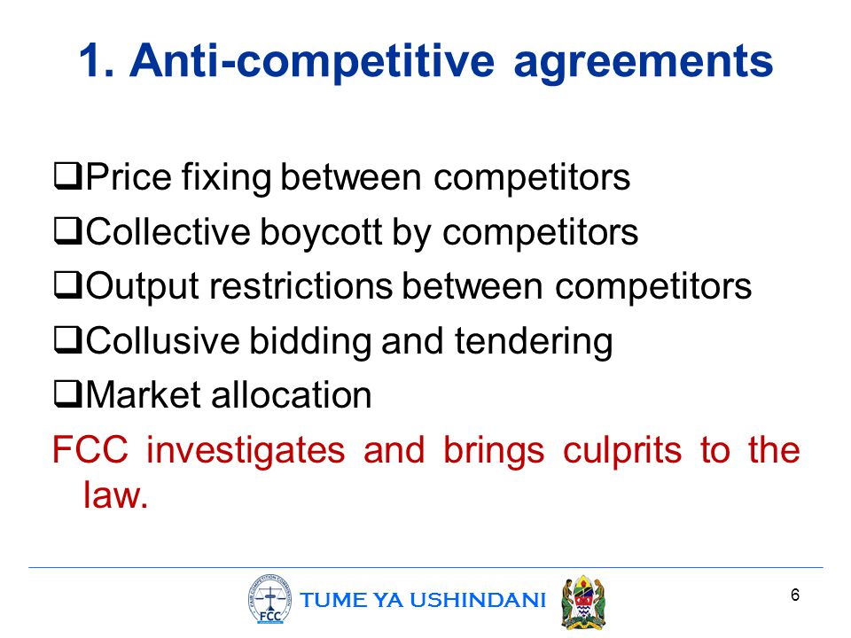 TUME YA USHINDANI 1. Anti-competitive agreements  Price fixing between competitors  Collective boycott by competitors  Output restrictions between