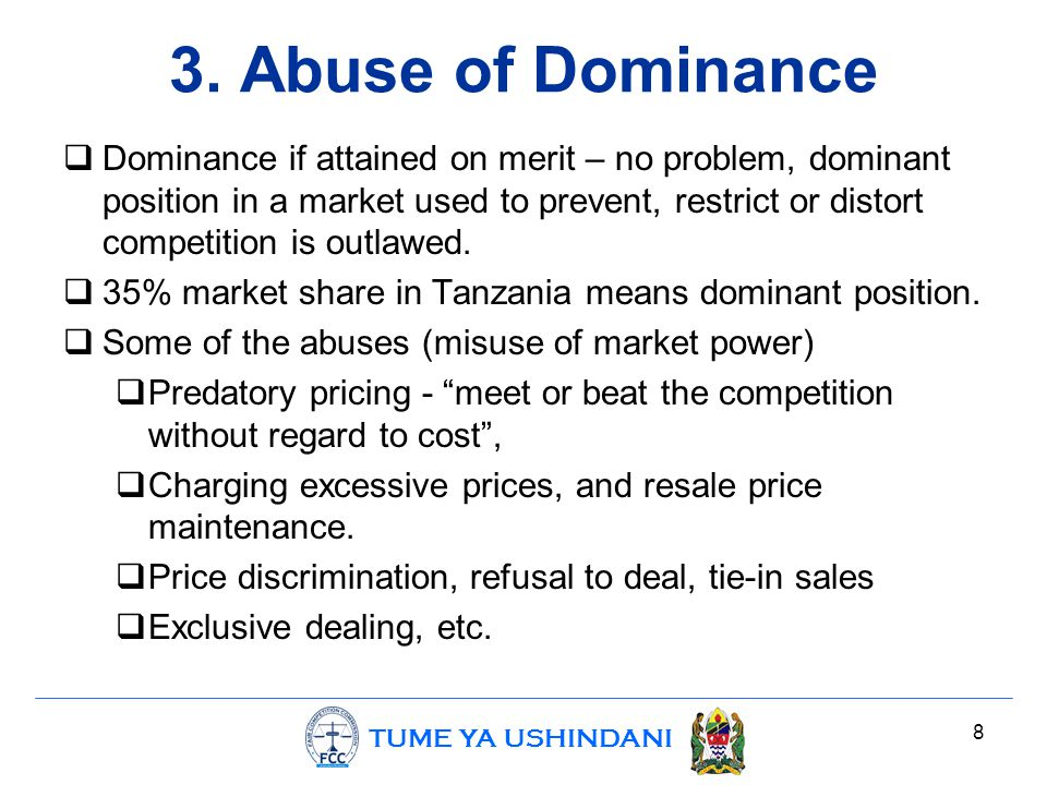 TUME YA USHINDANI 3. Abuse of Dominance  Dominance if attained on merit – no problem, dominant position in a market used to prevent, restrict or dist
