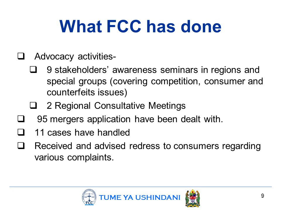 TUME YA USHINDANI What FCC has done  Advocacy activities-  9 stakeholders' awareness seminars in regions and special groups (covering competition, consumer and counterfeits issues)  2 Regional Consultative Meetings  95 mergers application have been dealt with.