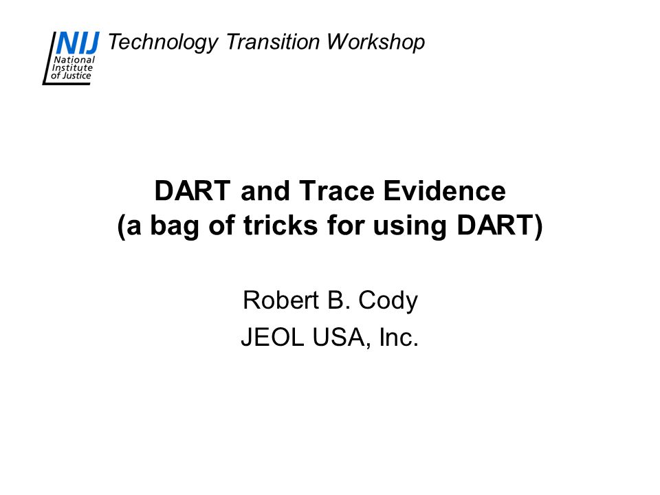 Technology Transition Workshop DART and Trace Evidence (a bag of tricks for using DART) Robert B. Cody JEOL USA, Inc.