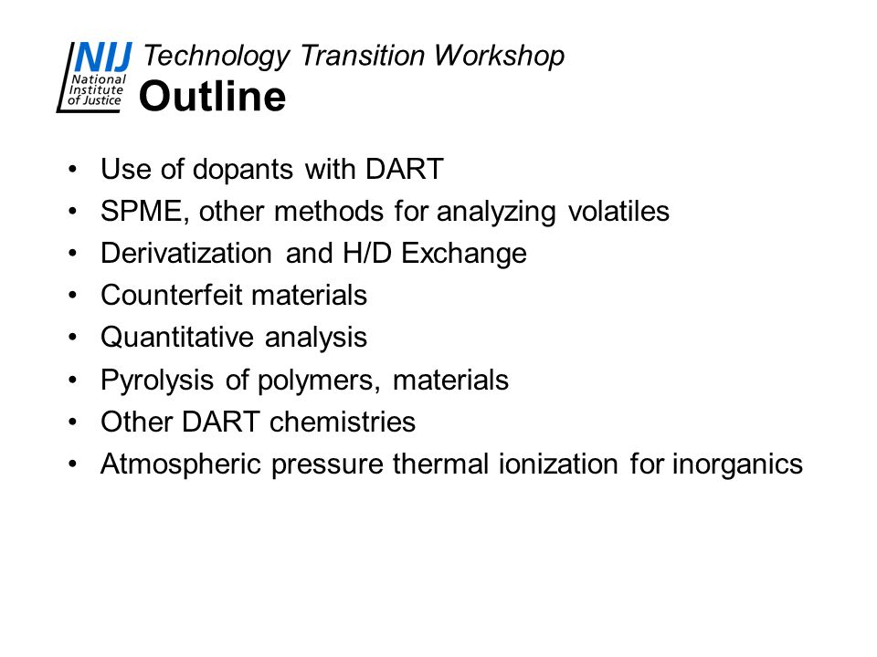 Technology Transition Workshop Outline Use of dopants with DART SPME, other methods for analyzing volatiles Derivatization and H/D Exchange Counterfei
