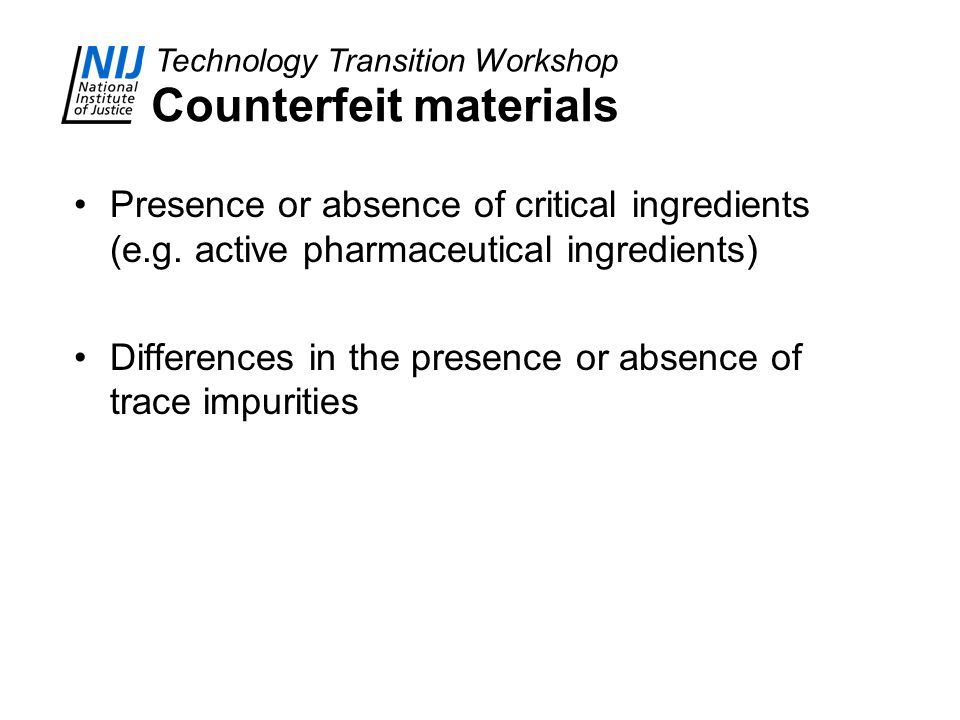Technology Transition Workshop Counterfeit materials Presence or absence of critical ingredients (e.g. active pharmaceutical ingredients) Differences