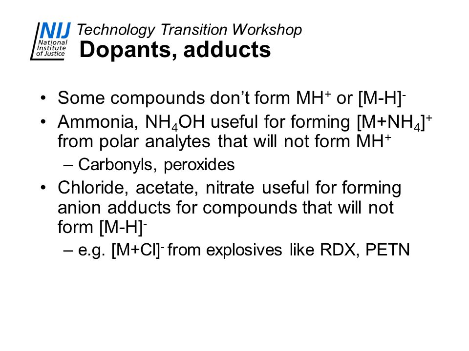 Technology Transition Workshop Dopants, adducts Some compounds don't form MH + or [M-H] - Ammonia, NH 4 OH useful for forming [M+NH 4 ] + from polar analytes that will not form MH + –Carbonyls, peroxides Chloride, acetate, nitrate useful for forming anion adducts for compounds that will not form [M-H] - –e.g.