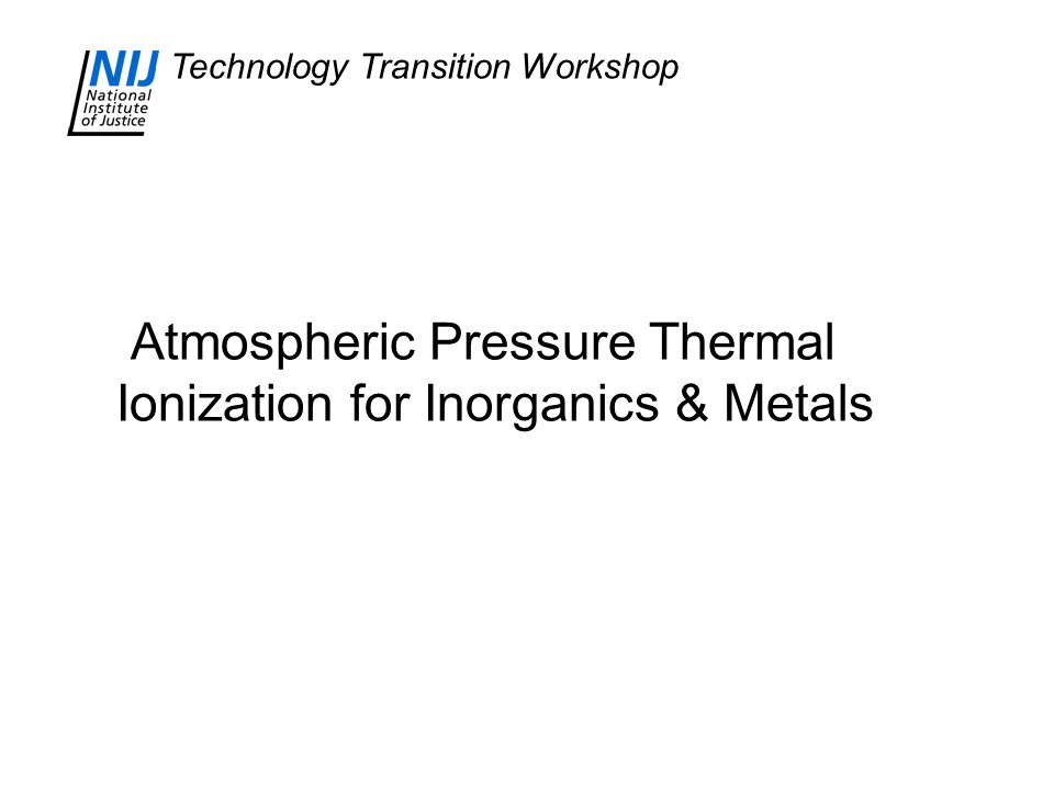 Technology Transition Workshop Atmospheric Pressure Thermal Ionization for Inorganics & Metals