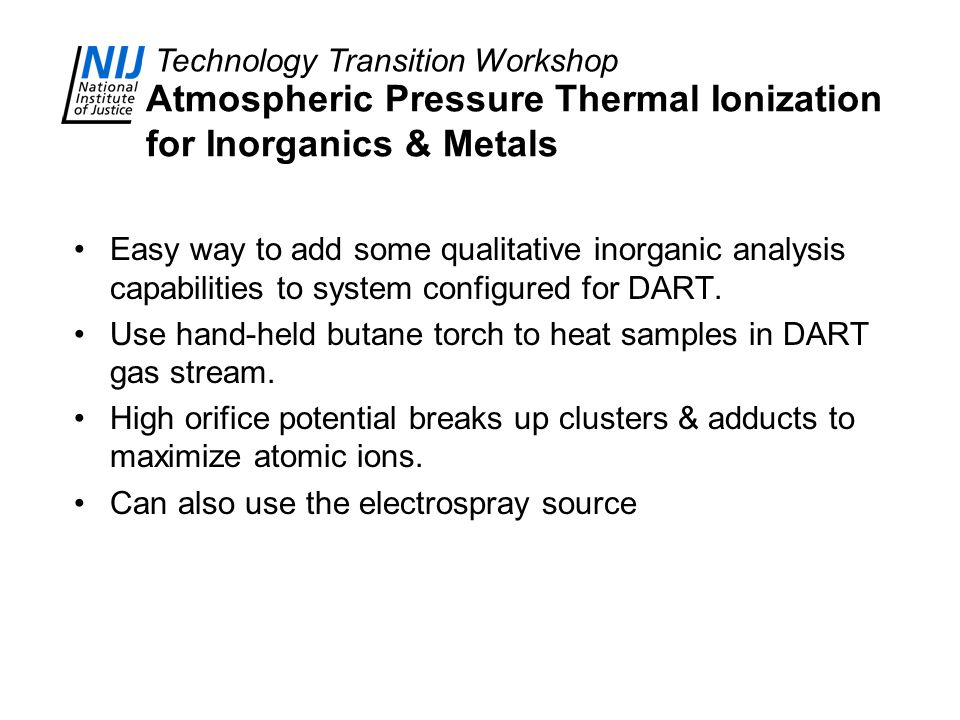 Technology Transition Workshop Atmospheric Pressure Thermal Ionization for Inorganics & Metals Easy way to add some qualitative inorganic analysis capabilities to system configured for DART.