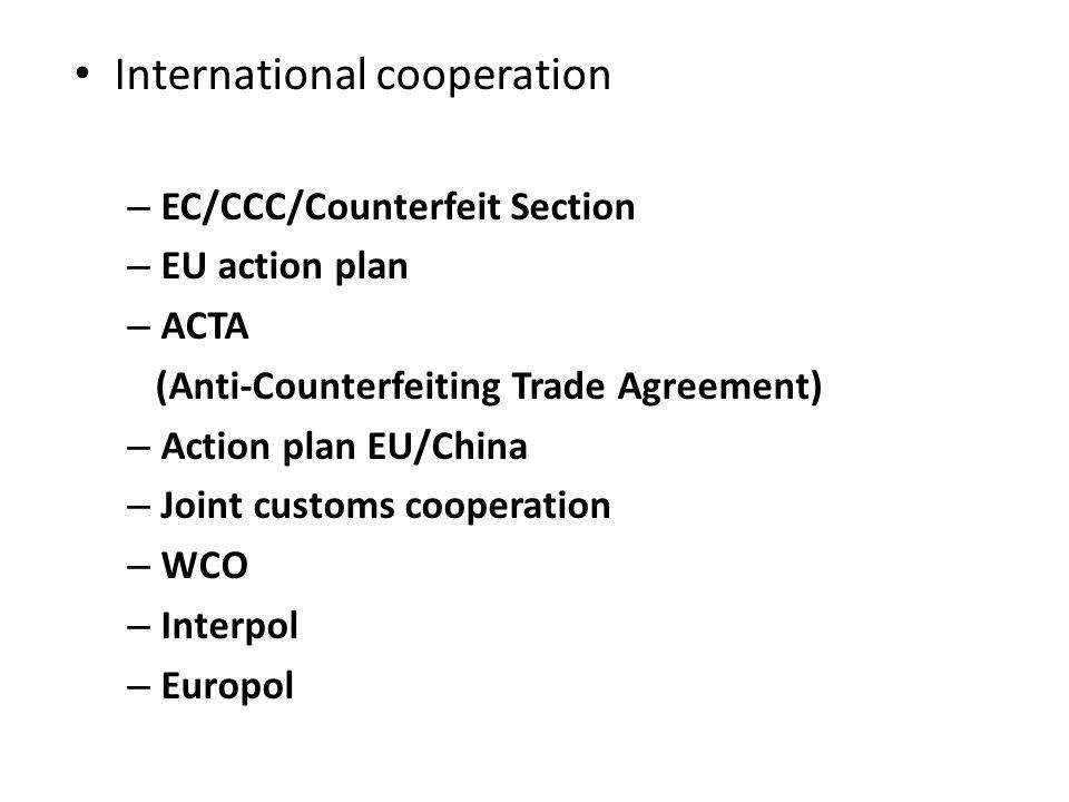 International cooperation – EC/CCC/Counterfeit Section – EU action plan – ACTA (Anti-Counterfeiting Trade Agreement) – Action plan EU/China – Joint customs cooperation – WCO – Interpol – Europol