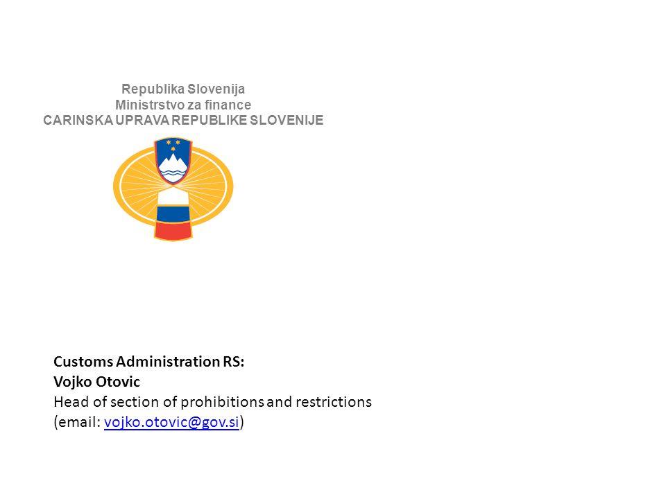 Republika Slovenija Ministrstvo za finance CARINSKA UPRAVA REPUBLIKE SLOVENIJE Customs Administration RS: Vojko Otovic Head of section of prohibitions and restrictions (email: vojko.otovic@gov.si)vojko.otovic@gov.si