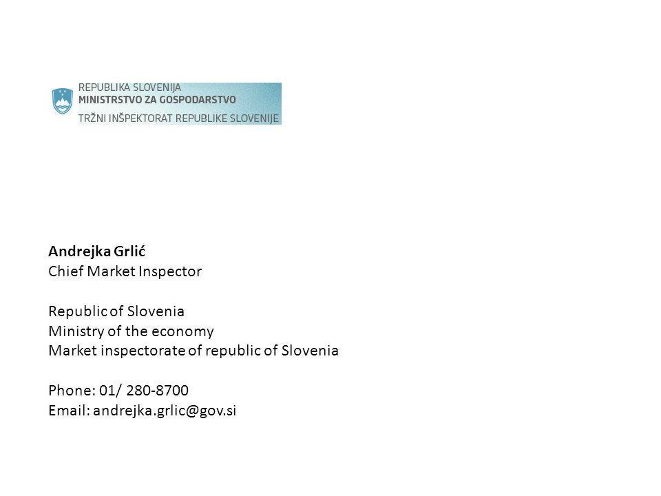 Andrejka Grlić Chief Market Inspector Republic of Slovenia Ministry of the economy Market inspectorate of republic of Slovenia Phone: 01/ 280-8700 Email: andrejka.grlic@gov.si