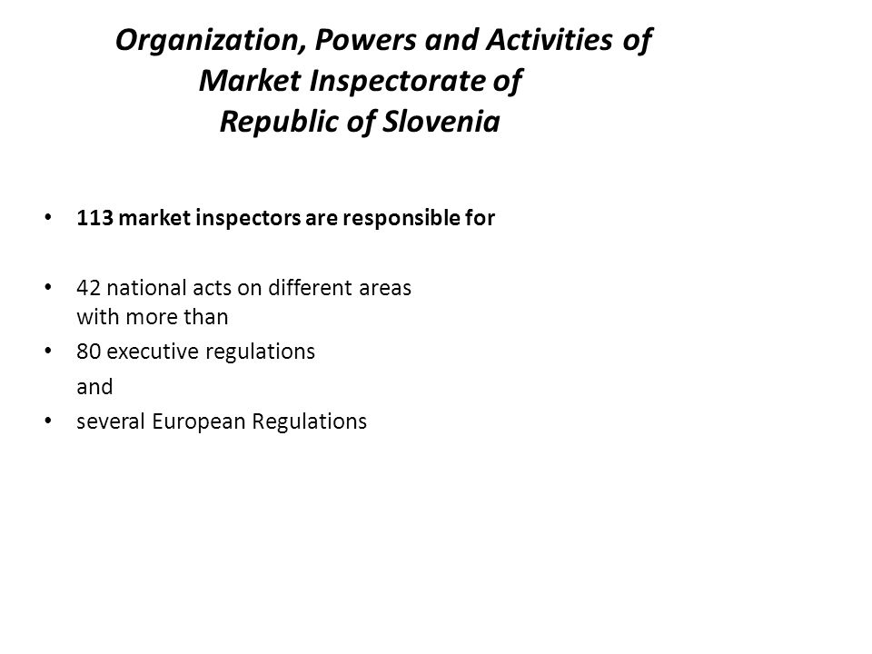Organization, Powers and Activities of Market Inspectorate of Republic of Slovenia 113 market inspectors are responsible for 42 national acts on different areas with more than 80 executive regulations and several European Regulations