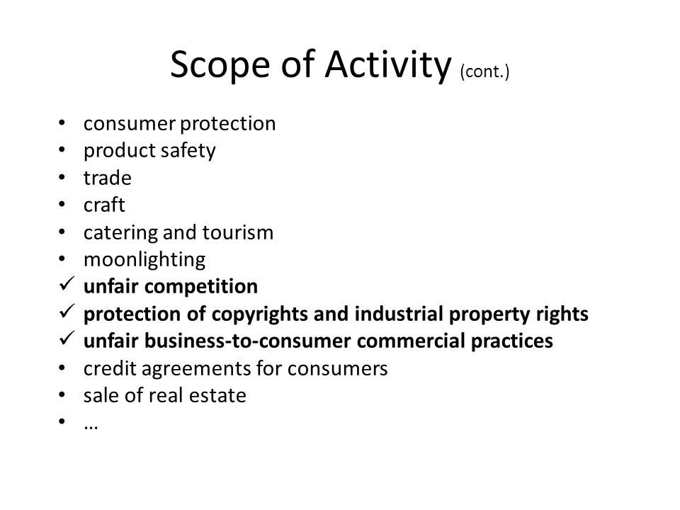 Scope of Activity (cont.) consumer protection product safety trade craft catering and tourism moonlighting unfair competition protection of copyrights and industrial property rights unfair business-to-consumer commercial practices credit agreements for consumers sale of real estate …