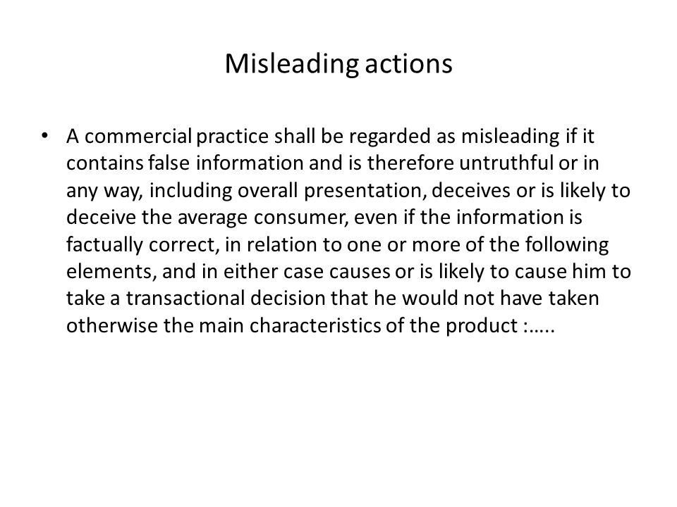 Misleading actions A commercial practice shall be regarded as misleading if it contains false information and is therefore untruthful or in any way, including overall presentation, deceives or is likely to deceive the average consumer, even if the information is factually correct, in relation to one or more of the following elements, and in either case causes or is likely to cause him to take a transactional decision that he would not have taken otherwise the main characteristics of the product :…..