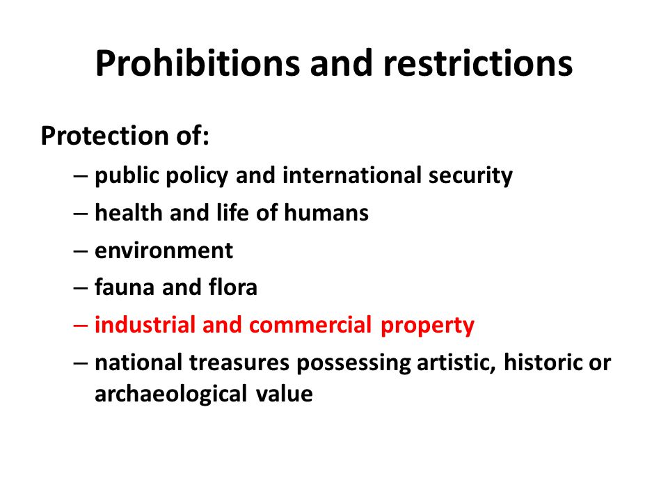 Prohibitions and restrictions Protection of: – public policy and international security – health and life of humans – environment – fauna and flora – industrial and commercial property – national treasures possessing artistic, historic or archaeological value