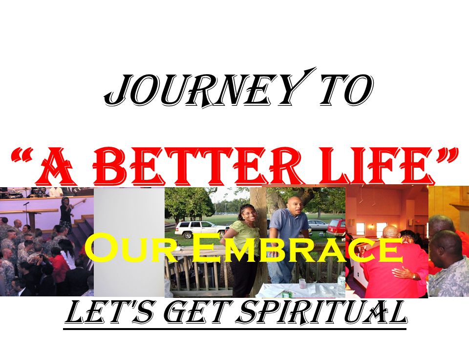 JOURNEY TO A Better Life Let s Get Spiritual Our Embrace