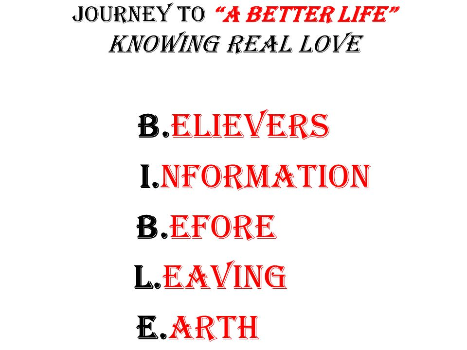 Journey to A Better Life Knowing Real Love B.elievers I.nformation B.efore L.eaving E.arth