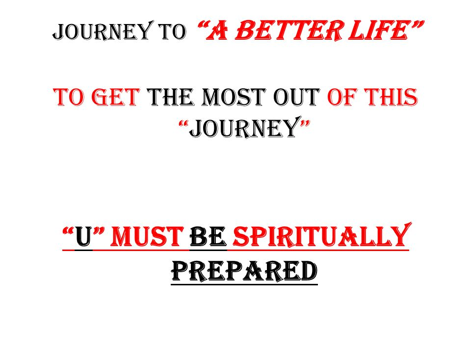 Journey to A better life TO GET THE MOST OUT OF THIS JOURNEY U MUST BE SPIRITUALLY PREPARED