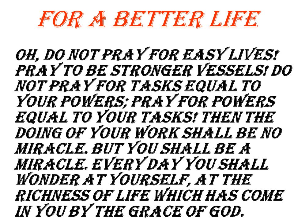 For A Better Life Oh, do not pray for easy lives.Pray to be stronger Vessels.