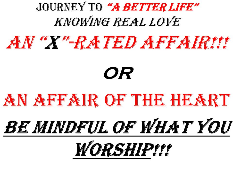 Journey to A Better Life Knowing Real Love An X -Rated Affair!!.