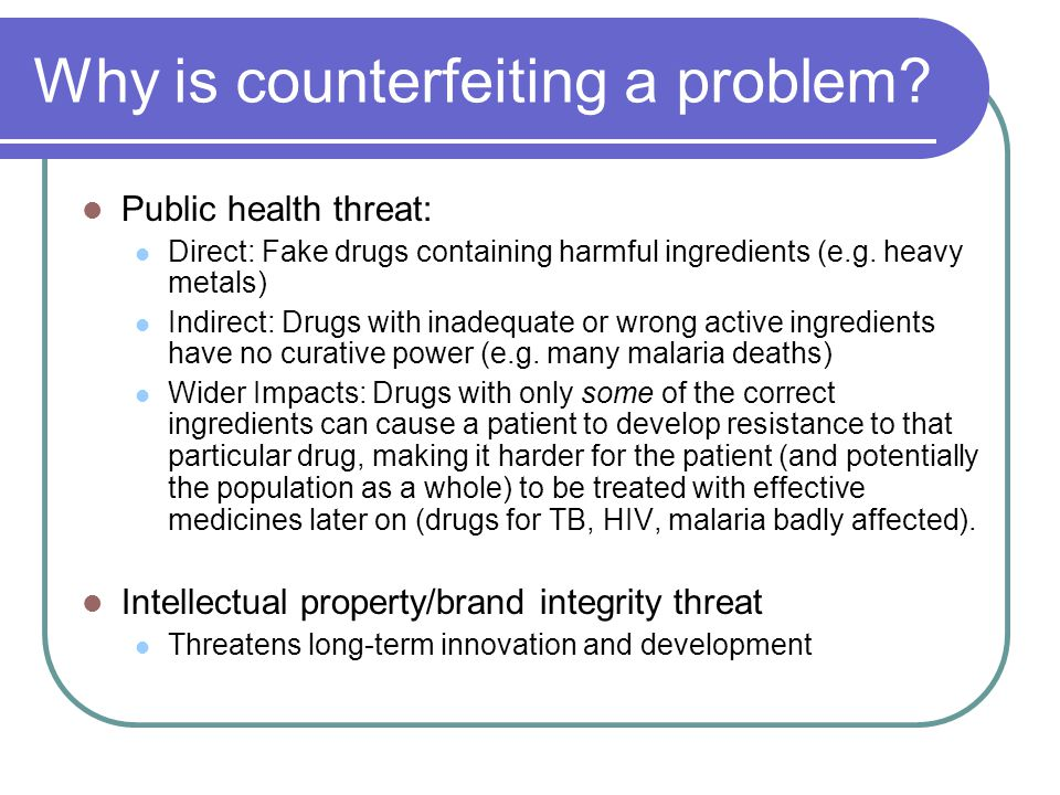 Why is counterfeiting a problem? Public health threat: Direct: Fake drugs containing harmful ingredients (e.g. heavy metals) Indirect: Drugs with inad
