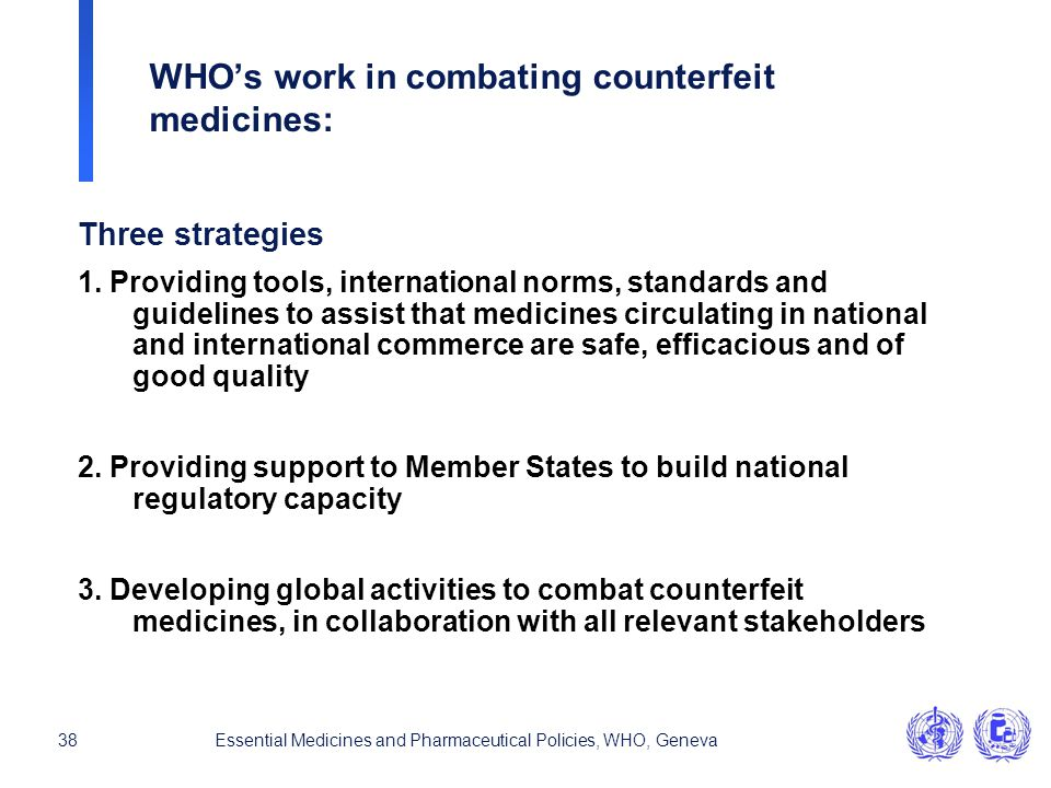 38Essential Medicines and Pharmaceutical Policies, WHO, Geneva WHO's work in combating counterfeit medicines: Three strategies 1. Providing tools, int