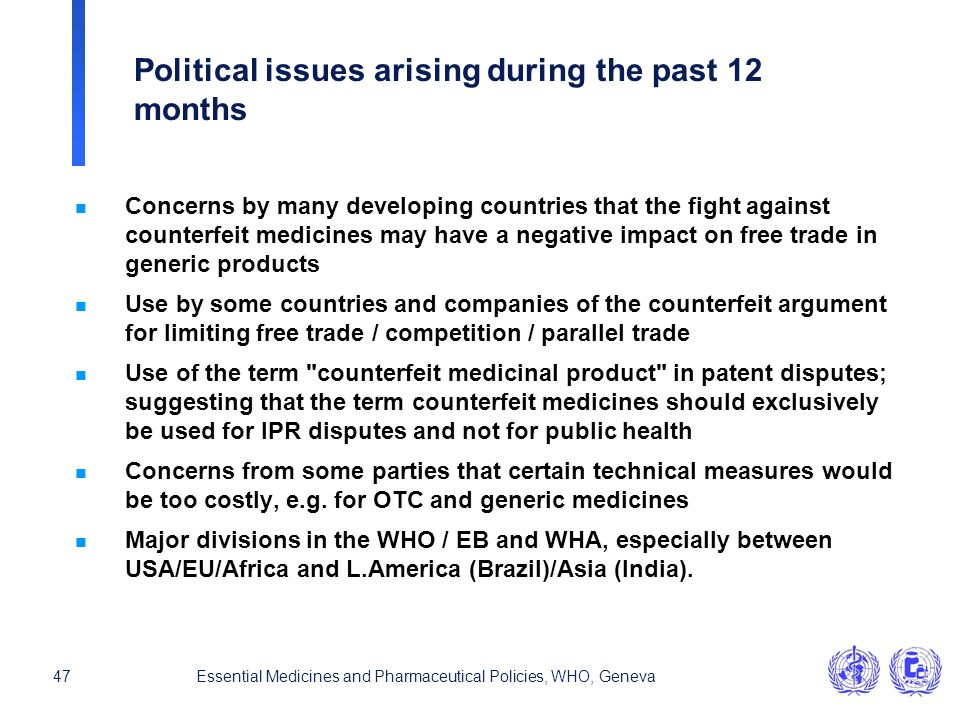 47Essential Medicines and Pharmaceutical Policies, WHO, Geneva Political issues arising during the past 12 months n Concerns by many developing countr