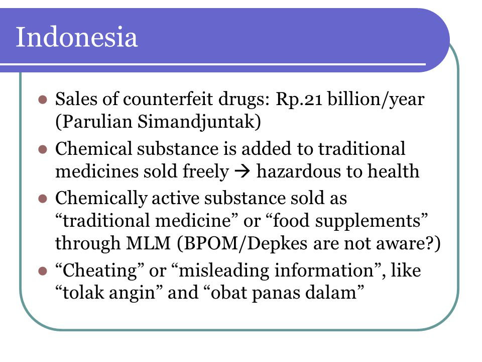 Indonesia Sales of counterfeit drugs: Rp.21 billion/year (Parulian Simandjuntak) Chemical substance is added to traditional medicines sold freely  ha