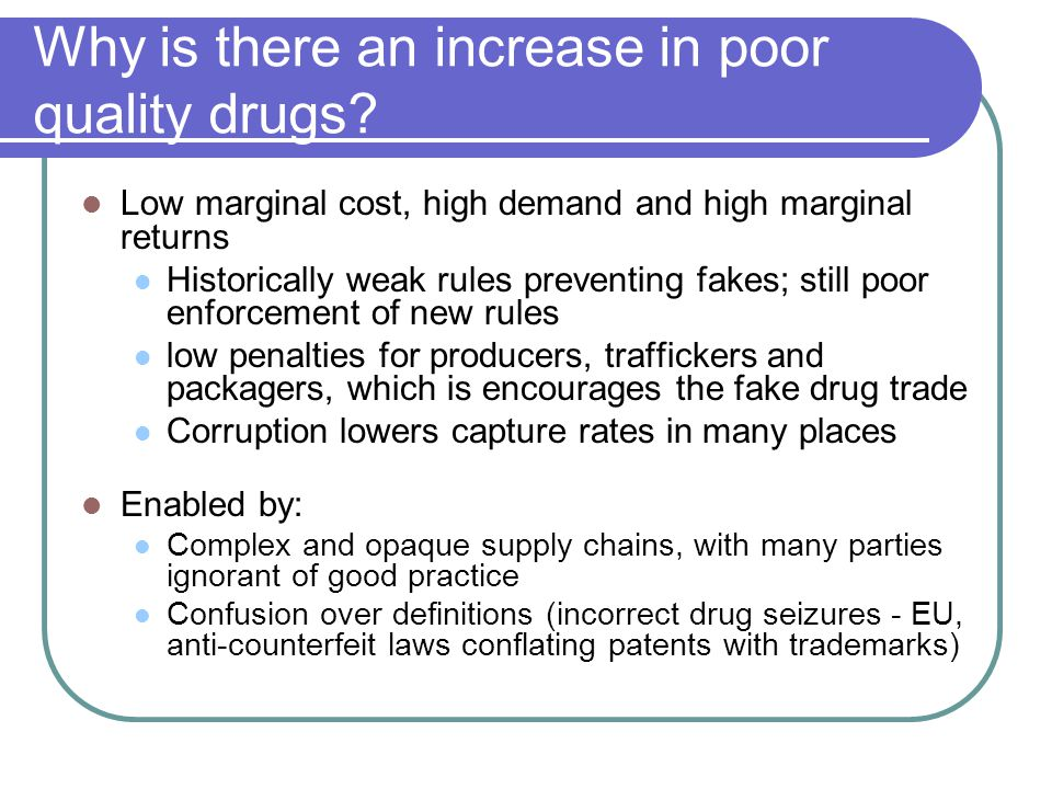 Why is there an increase in poor quality drugs? Low marginal cost, high demand and high marginal returns Historically weak rules preventing fakes; sti