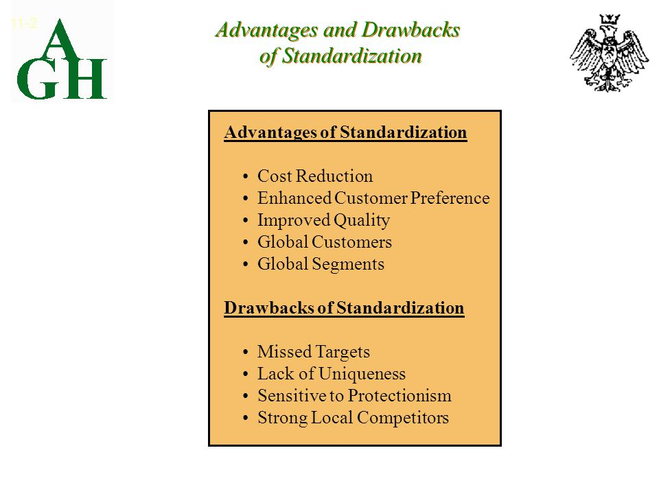 Advantages and Drawbacks of Standardization 11-2 Advantages of Standardization Cost Reduction Enhanced Customer Preference Improved Quality Global Customers Global Segments Drawbacks of Standardization Missed Targets Lack of Uniqueness Sensitive to Protectionism Strong Local Competitors