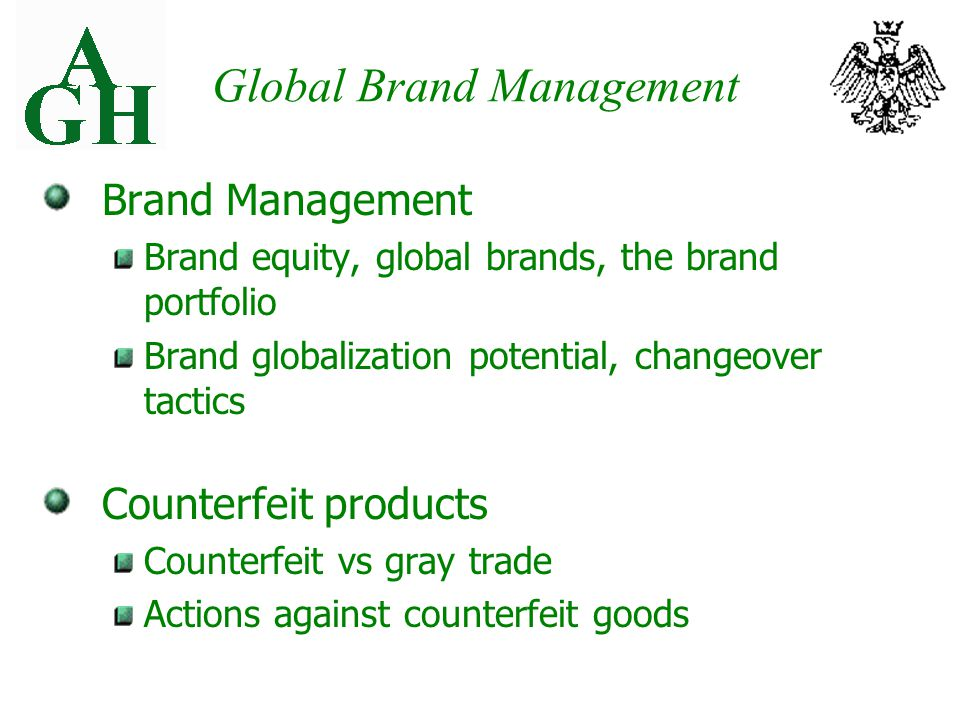 Global Brand Management Brand Management Brand equity, global brands, the brand portfolio Brand globalization potential, changeover tactics Counterfeit products Counterfeit vs gray trade Actions against counterfeit goods