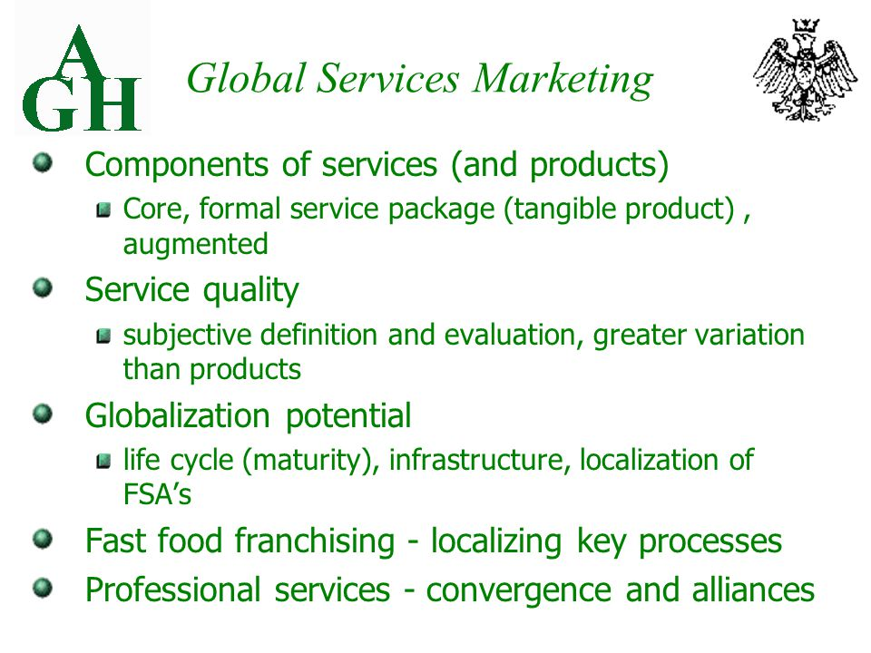 Global Services Marketing Components of services (and products) Core, formal service package (tangible product), augmented Service quality subjective definition and evaluation, greater variation than products Globalization potential life cycle (maturity), infrastructure, localization of FSA's Fast food franchising - localizing key processes Professional services - convergence and alliances