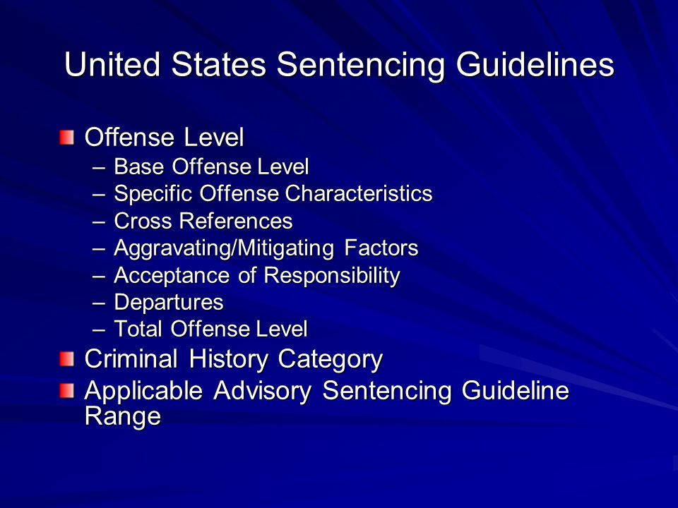 United States Sentencing Guidelines Offense Level –Base Offense Level –Specific Offense Characteristics –Cross References –Aggravating/Mitigating Fact
