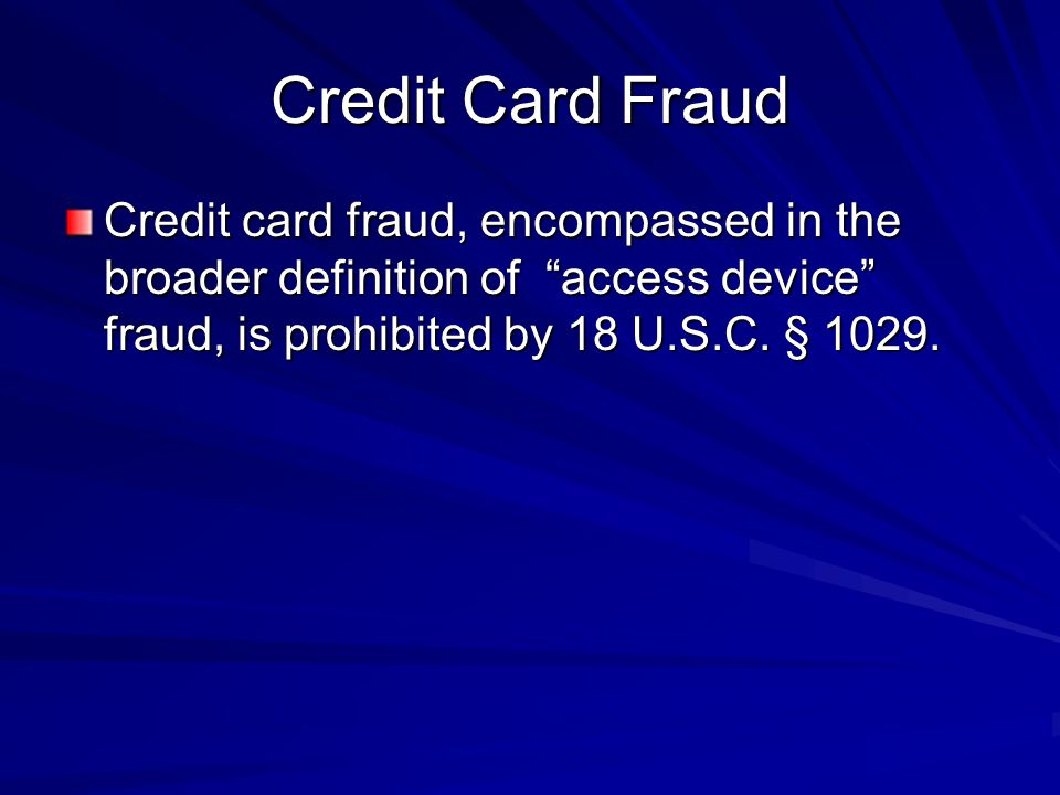 """Credit Card Fraud Credit card fraud, encompassed in the broader definition of """"access device"""" fraud, is prohibited by 18 U.S.C. § 1029."""