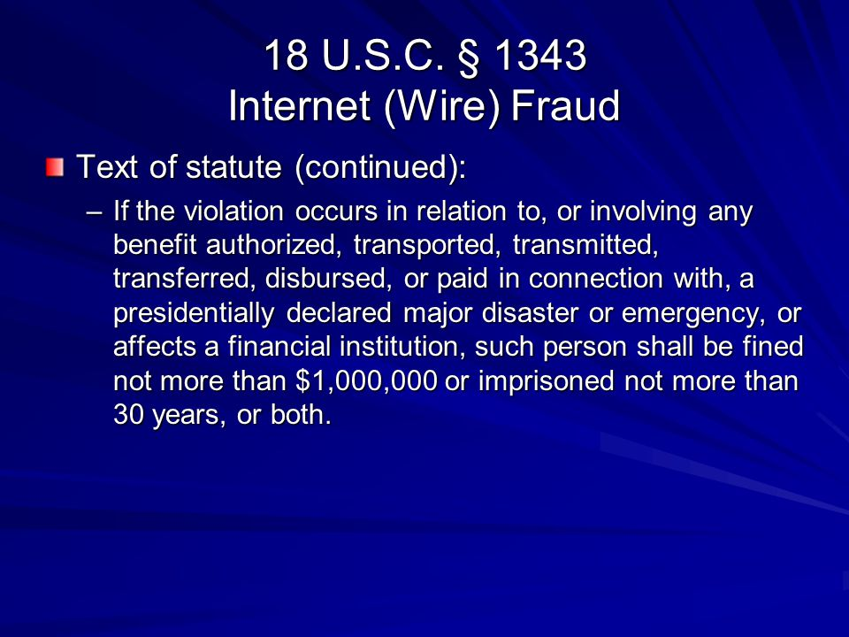 18 U.S.C. § 1343 Internet (Wire) Fraud Text of statute (continued): –If the violation occurs in relation to, or involving any benefit authorized, tran