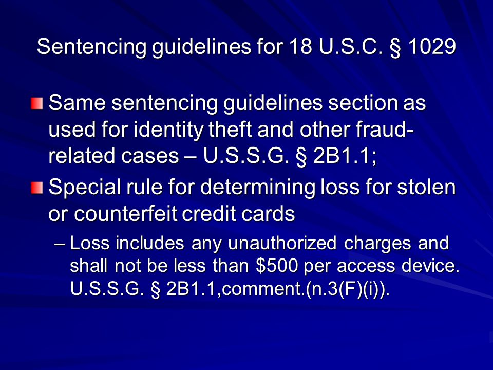 Sentencing guidelines for 18 U.S.C. § 1029 Same sentencing guidelines section as used for identity theft and other fraud- related cases – U.S.S.G. § 2