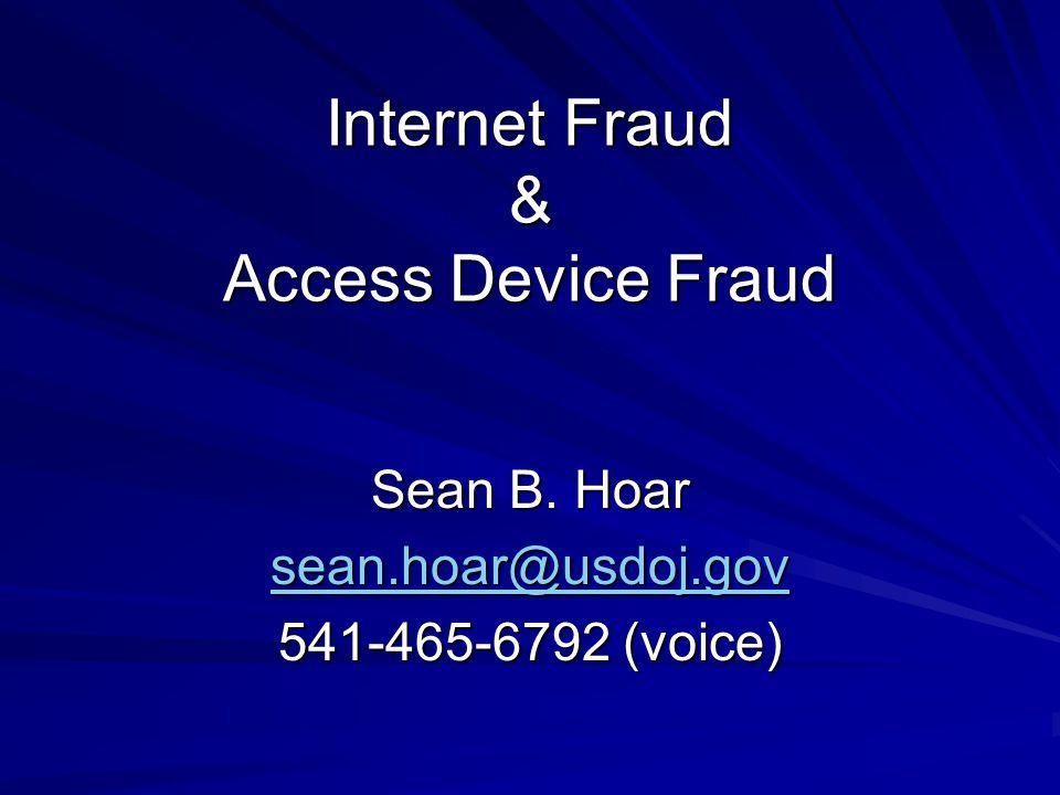 Internet Fraud & Access Device Fraud Sean B. Hoar sean.hoar@usdoj.gov 541-465-6792 (voice)
