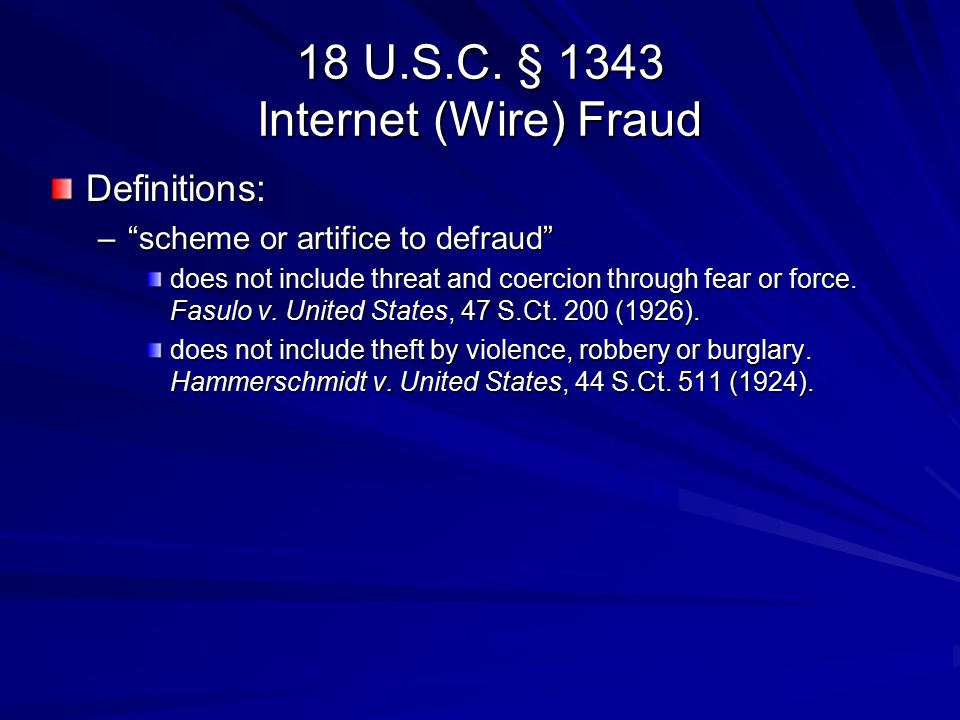"""18 U.S.C. § 1343 Internet (Wire) Fraud Definitions: –""""scheme or artifice to defraud"""" does not include threat and coercion through fear or force. Fasul"""