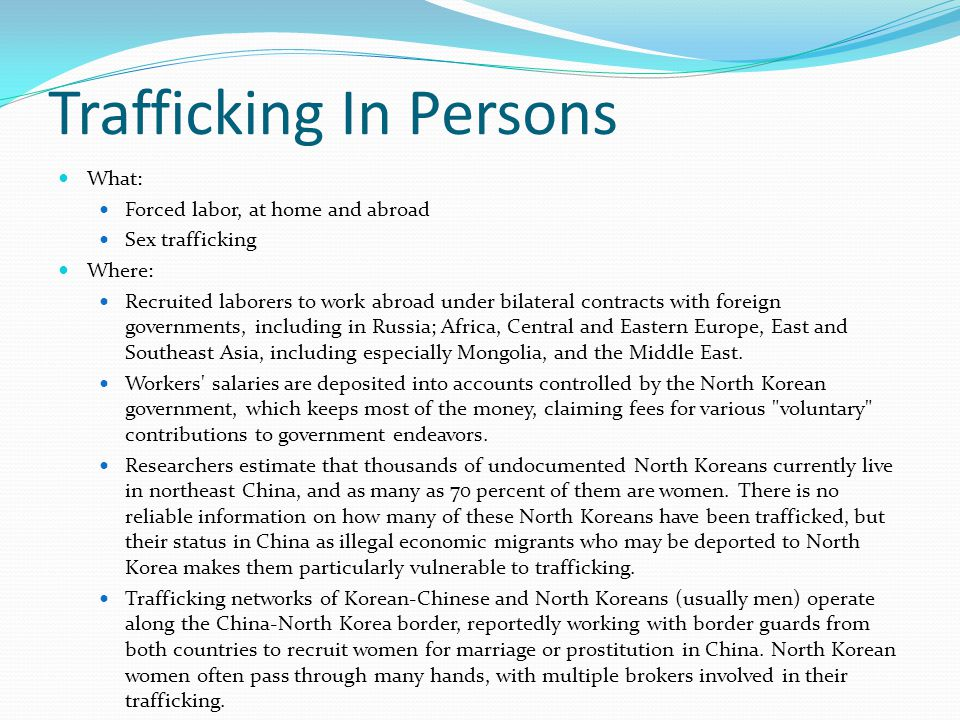 Trafficking In Persons Who: State Sponsored, part of an established system of political repression The government contributed to the human trafficking problem through its ban on emigration, its failure to address its poor economic and food situation, and through its forced labor camps, where North Koreans live in conditions of servitude, receiving little food and little, if any, medical care.