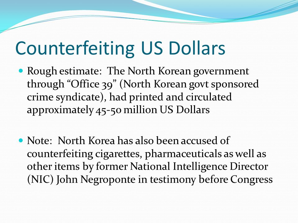 North Korean Govt Counterfeit Infuse into market: Sundry methods are used to infuse the counterfeit $100 (Supernote) and $50 dollar notes into the world economy: Diplomats and N Korean business executives have been caught and charged with bringing large amounts of money into banks supportive of North Korea: Bank of China, Banco Delta Asia, and Seng Hung Bank Many businesses use illicit currency freely in South and North Korea Smuggling contraband into many nations North Korean Agents in USA spend freely