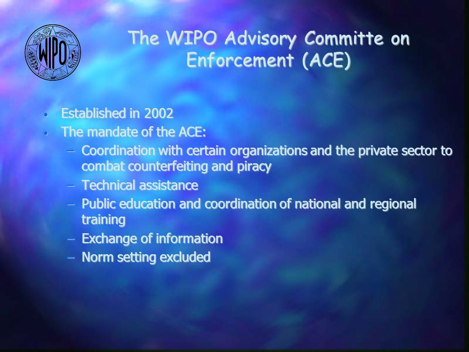 Established in 2002 Established in 2002 The mandate of the ACE: The mandate of the ACE: –Coordination with certain organizations and the private sector to combat counterfeiting and piracy –Technical assistance –Public education and coordination of national and regional training –Exchange of information –Norm setting excluded The WIPO Advisory Committe on Enforcement (ACE)