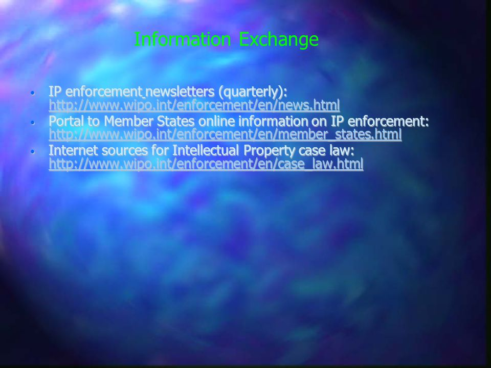 Information Exchange IP enforcement newsletters (quarterly): http://www.wipo.int/enforcement/en/news.html IP enforcement newsletters (quarterly): http://www.wipo.int/enforcement/en/news.html http://www.wipo.int/enforcement/en/news.html Portal to Member States online information on IP enforcement: http://www.wipo.int/enforcement/en/member_states.html Portal to Member States online information on IP enforcement: http://www.wipo.int/enforcement/en/member_states.html http://www.wipo.int/enforcement/en/member_states.html Internet sources for Intellectual Property case law: http://www.wipo.int/enforcement/en/case_law.html Internet sources for Intellectual Property case law: http://www.wipo.int/enforcement/en/case_law.html http://www.wipo.int/enforcement/en/case_law.html