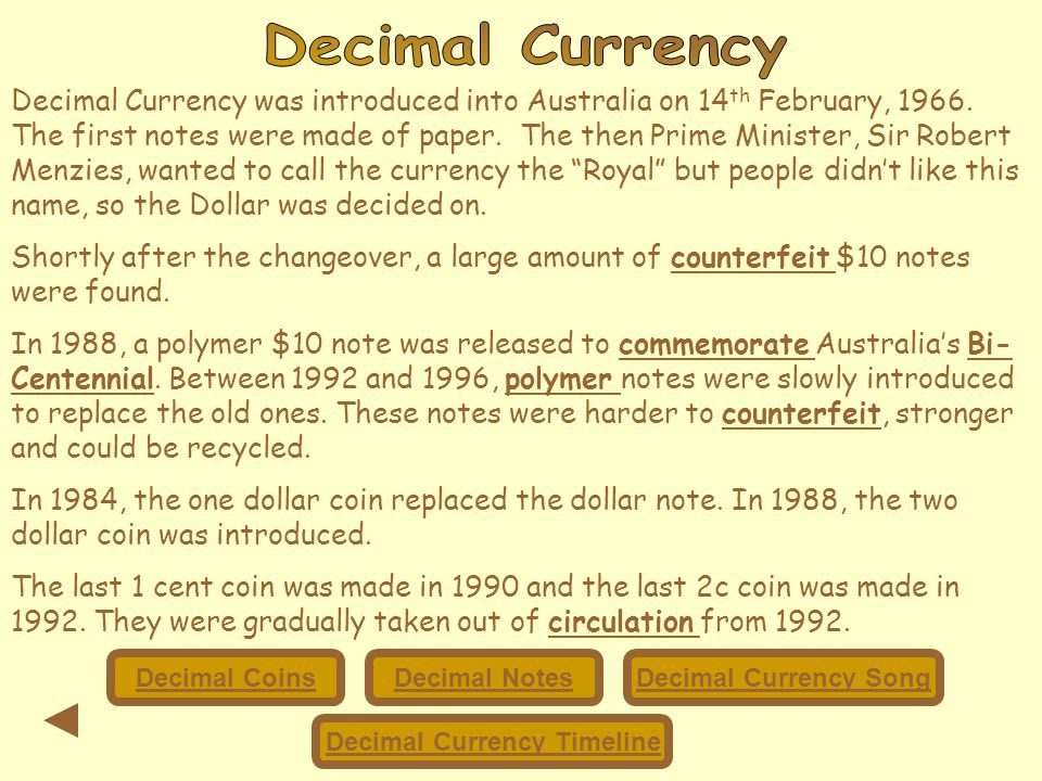 Decimal Currency was introduced into Australia on 14 th February, 1966. The first notes were made of paper. The then Prime Minister, Sir Robert Menzie