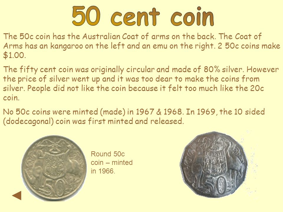 The 50c coin has the Australian Coat of arms on the back. The Coat of Arms has an kangaroo on the left and an emu on the right. 2 50c coins make $1.00
