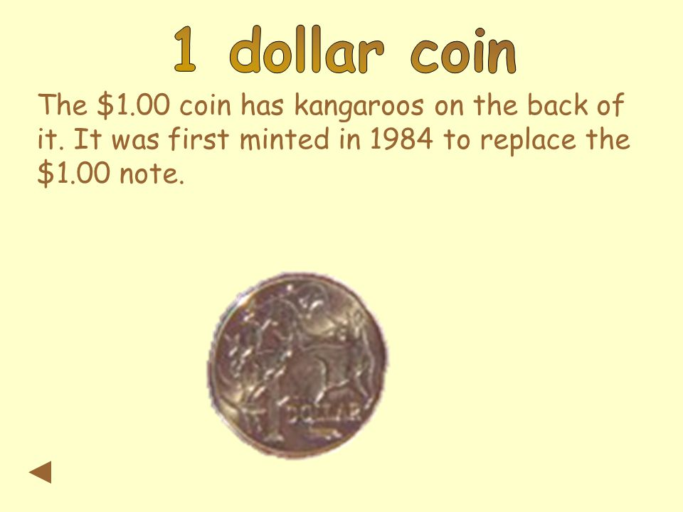 The $1.00 coin has kangaroos on the back of it. It was first minted in 1984 to replace the $1.00 note.
