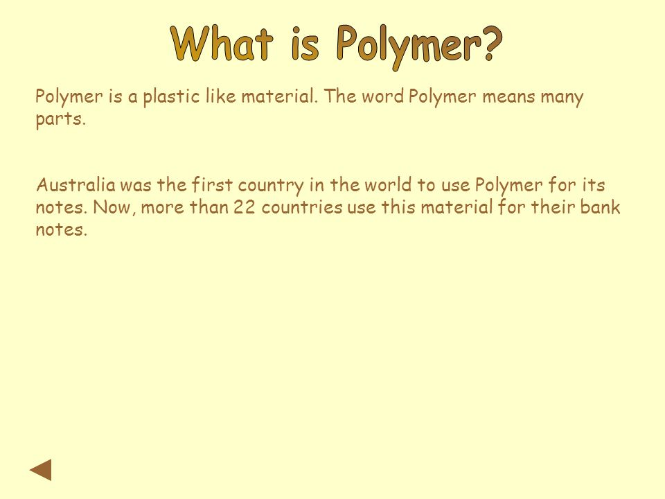 Polymer is a plastic like material. The word Polymer means many parts. Australia was the first country in the world to use Polymer for its notes. Now,