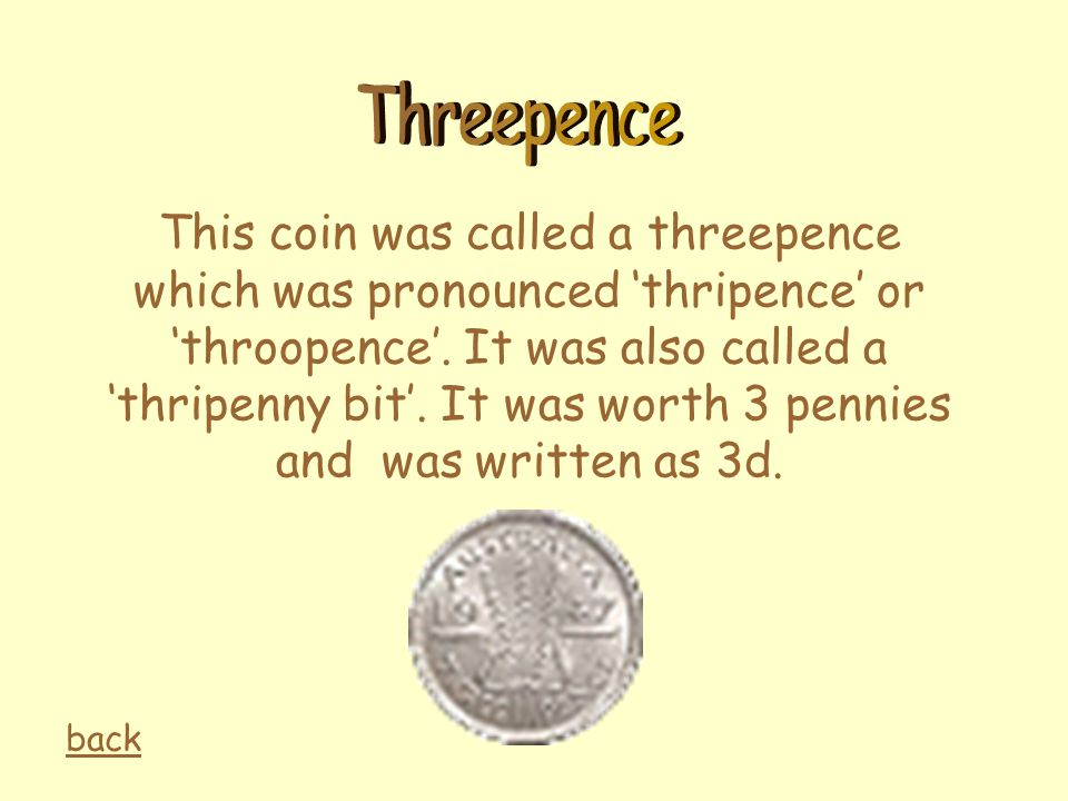 This coin was called a threepence which was pronounced 'thripence' or 'throopence'. It was also called a 'thripenny bit'. It was worth 3 pennies and w