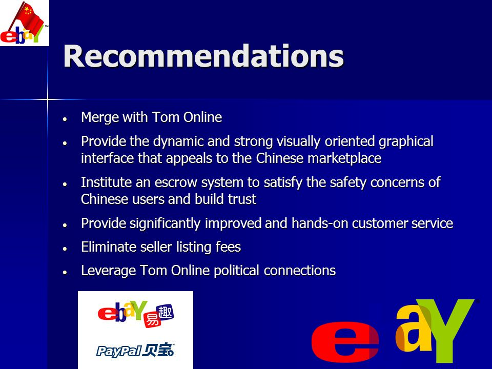 Recommendations  Incorporate Tom Online mobile technology in their long-term competitive strategy  Play Up public's perception that TaoBao houses a greater number of counterfeit goods  Incorporate more customer-interactive interface such as live web-chat and customer support call-centers  Seek out an experienced and localized management team to manage the day-to-day operations of TOM EachNet