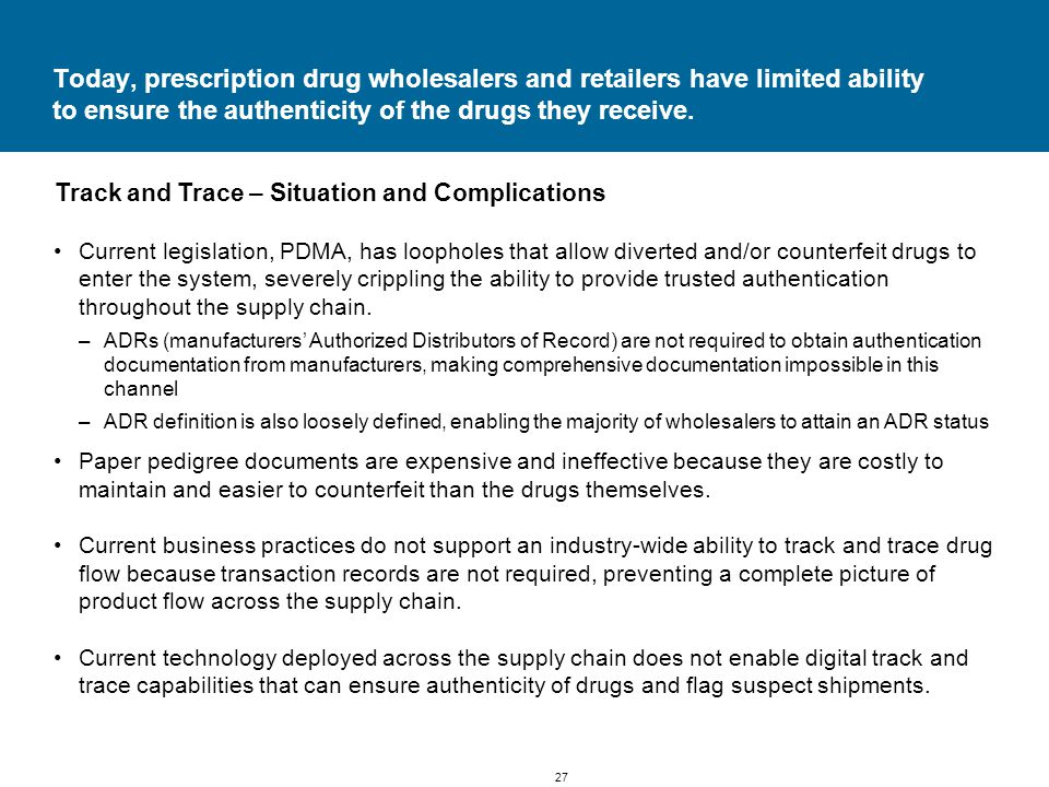 27 Today, prescription drug wholesalers and retailers have limited ability to ensure the authenticity of the drugs they receive.