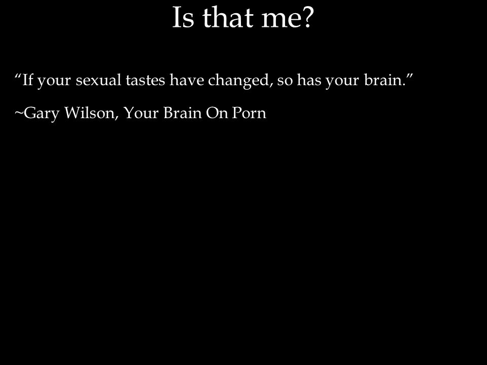 If your sexual tastes have changed, so has your brain. ~Gary Wilson, Your Brain On Porn