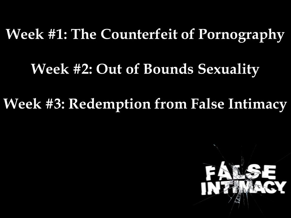 Week #1: The Counterfeit of Pornography Week #2: Out of Bounds Sexuality Week #3: Redemption from False Intimacy