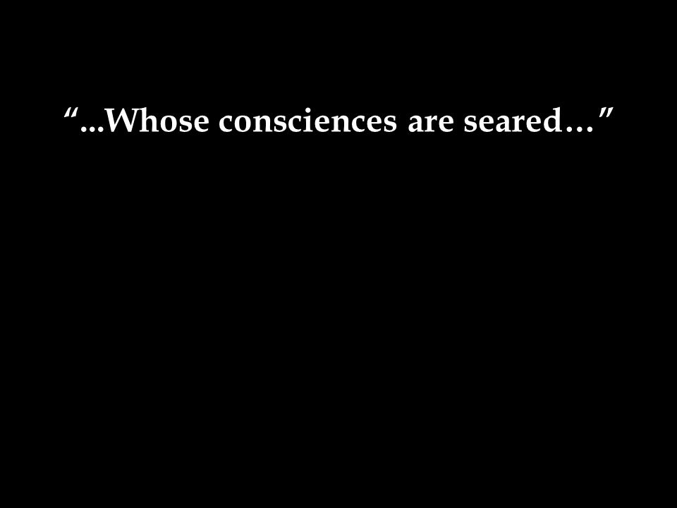 ...Whose consciences are seared…