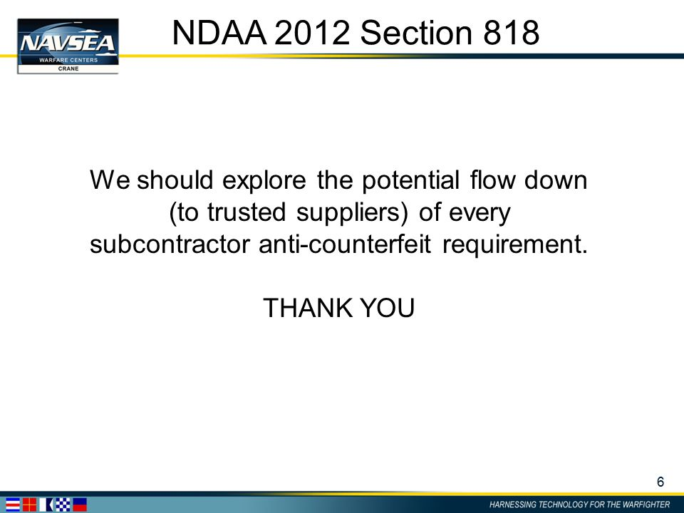 6 NDAA 2012 Section 818 We should explore the potential flow down (to trusted suppliers) of every subcontractor anti-counterfeit requirement. THANK YO